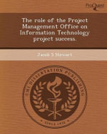 The Role of the Project Management Office on Information Technology Project Success. - Jacob S Stewart