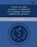 Vision-To-Value Creation : A Balanced Fit Strategic Dynamic Capabilities Process. - David E Rodgers