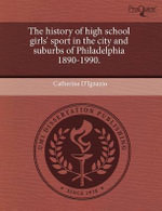 The History of High School Girls' Sport in the City and Suburbs of Philadelphia 1890-1990. - Catherine D'Ignazio