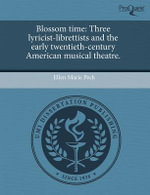 Blossom Time : Three Lyricist-Librettists and the Early Twentieth-Century American Musical Theatre. - Ellen Marie Peck