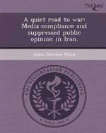 A Quiet Road to War : Media Compliance and Suppressed Public Opinion in Iran. - Adam Gordon Klein