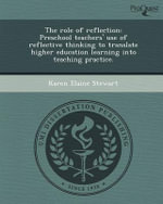 The Role of Reflection : Preschool Teachers' Use of Reflective Thinking to Translate Higher Education Learning Into Teaching Practice. - Karen Elaine Stewart