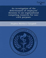 An Investigation of the Determinants of Employees' Decisions to Use Organizational Computing Resources for Non-Work Purposes. - Stephen Matthew Campbell