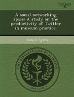 A Social Networking Space : A Study on the Productivity of Twitter in Museum Practice. - Brian R Curtis
