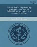 Factors Related to Predicting Grade Point Averages of Dislocated Workers at a Rural Community College. - James Brent Gregory