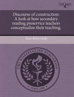 Discourse of Construction : A Look at How Secondary Reading Preservice Teachers Conceptualize Their Teaching. - Ryan Robert Kelly