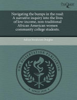 Navigating the Bumps in the Road : A Narrative Inquiry Into the Lives of Low-Income, Non-Traditional African American Women Community College Students. - Adrian Henderson Douglas
