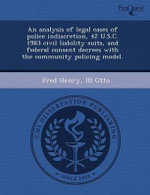 An Analysis of Legal Cases of Police Indiscretion, 42 U.S.C. 1983 Civil Liability Suits, and Federal Consent Decrees with the Community Policing Model. - Ebenezer S O Collier