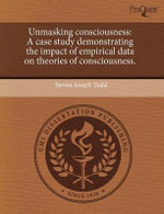 Unmasking Consciousness : A Case Study Demonstrating the Impact of Empirical Data on Theories of Consciousness. - Steven Joseph Todd