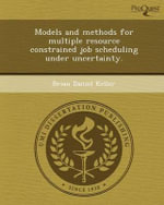 Models and Methods for Multiple Resource Constrained Job Scheduling Under Uncertainty. - Brian Daniel Keller