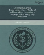 Leveraging Group Knowledge : The Effects of Collaborative Technology Appropriation on Group Outcomes. - Aaron C Becker