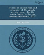 Towards an Examination and Expansion of the Agenda Setting Theory : Did the Media Matter in Kenya's Presidential Election, 2007? - Uche Onyebadi