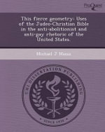 This Fierce Geometry : Uses of the Judeo-Christian Bible in the Anti-Abolitionist and Anti-Gay Rhetoric of the United States. - Michael J Mazza