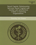 Social Capital : Relationship Between Social Capital and Teacher Job Satisfaction Within a Learning Organization. - Timothy Lee Chazon