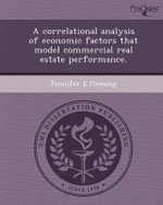 A Correlational Analysis of Economic Factors That Model Commercial Real Estate Performance. - Jennifer E Fleming