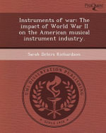 Instruments of War : The Impact of World War II on the American Musical Instrument Industry. - Sarah Deters Richardson
