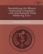 Demobilizing the Minors : Examining Compliance with International Child Soldiering Laws. - Jennifer Ann Davis