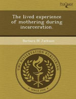 The Lived Experience of Mothering During Incarceration. : A Parent's Complete Guide - Raquel M Sancho Solis