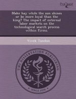 Make Hay While the Sun Shines or Be More Loyal Than the King? the Impact of External Labor Markets on the Technological Search Process Within Firms. - Jason Patrick Burke