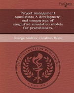 Project Management Simulation : A Development and Comparison of Simplified Simulation Models for Practitioners. - George Andrew Jonathan Davis
