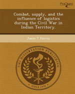 Combat, Supply, and the Influence of Logistics During the Civil War in Indian Territory. - Jason T Harris