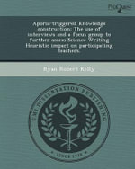 Aporia-Triggered Knowledge Construction : The Use of Interviews and a Focus Group to Further Assess Science Writing Heuristic Impact on Participating Teachers. - Ryan Robert Kelly