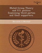 Muted Group Theory and U.S. Politics : Examining Third Parties and Their Supporters. - Meredith A Mitchell