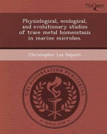Physiological, Ecological, and Evolutionary Studies of Trace Metal Homeostasis in Marine Microbes. : The Deception That Changed the World - Christopher Lee DuPont