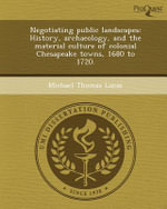 Negotiating Public Landscapes : History, Archaeology, and the Material Culture of Colonial Chesapeake Towns, 1680 to 1720. - Michael Thomas Lucas