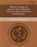 Robust Design of Selectively Compliant Flexure-Based Precision Mechanisms. - Chinmaya Baburao Patil