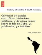 Coleccion de Papeles Cientificos, Historicos, Politicos, y de Otros Ramos Sobre La Isla de Cuba, YA Publicados, YA Ine Ditos. - Jose Antonio Saco