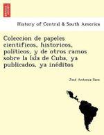 Coleccion de Papeles Cientificos, Historicos, Politicos, y de Otros Ramos Sobre La Isla de Cuba, YA Publicados, YA Ine Ditos - Jose Antonio Saco