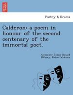 Calderon : A Poem in Honour of the Second Centenary of the Immortal Poet. - Alexander James Donald D'Orsey