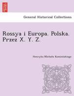 Rossya I Europa. Polska. Przez X. Y. Z. [I.E. Kamien Skiego.] - Henryka Micha Kamien Skiego
