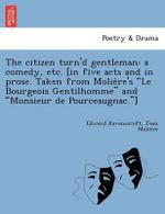 The Citizen Turn'd Gentleman : A Comedy, Etc. [In Five Acts and in Prose. Taken from Molie Re's