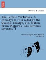 The Female Vertuoso's. a Comedy : As It Is Acted at the Queen's Theatre, Etc. [Taken from Molie Re's Les Femmes Savantes.] - Fellow Thomas Wright