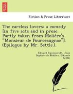 The Careless Lovers : A Comedy [In Five Acts and in Prose. Partly Taken from Molie Re's