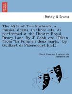The Wife of Two Husbands, a Musical Drama, in Three Acts. as Performed at the Theatre-Royal, Drury-Lane. by J. Cobb, Etc. (Taken from