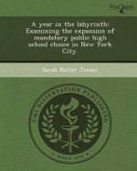 A Year in the Labyrinth : Examining the Expansion of Mandatory Public High School Choice in New York City. - Sarah Butler Jessen