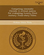 Competing Cinematic Christs : A Critical Matrix for Evaluating Twenty-First Century Jesus-Story Films. - William Glenn Wells