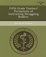 Fifth Grade Teachers' Perceptions of Instructing Struggling Readers. - Sara Byrd Johnson