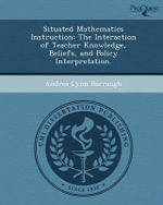 Situated Mathematics Instruction : The Interaction of Teacher Knowledge, Beliefs, and Policy Interpretation. - Andrea Lynn Barraugh