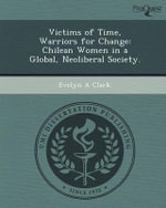 Victims of Time, Warriors for Change : Chilean Women in a Global, Neoliberal Society. - Evelyn A Clark