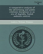 A Comparative Analysis of the Advertising and Public Relations Disciplines in an Era of Digitally Fueled Audience Control. - Andrew William Webster