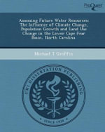 Assessing Future Water Resources : The Influence of Climate Change, Population Growth and Land Use Change in the Lower Cape Fear Basin, North Carolina. - Michael T Griffin