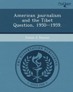 American Journalism and the Tibet Question, 1950--1959. - James A Duncan