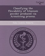 Classifying the Flowability of Titanium Powder Produced Via Armstrong Process. - John Andrew Roberts