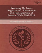 Dreaming Up Snow : Registration, Restriction and Radicalization of Russian Ngos 2000-2010. - Christopher Lee Plummer
