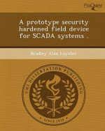 A Prototype Security Hardened Field Device for Scada Systems . - Bradley Alan Luyster
