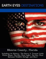 Monroe County, Florida : Including Its History, the Harry S. Truman Little White House, the Key West Light, the Key West National Wildlife Refuge, and More - Johnathan Black
